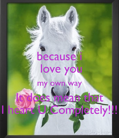 Poster:  because i   love you my own way It does mean that I heart U Completely!!!
