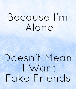 Poster: Because I'm  Alone   Doesn't Mean  I Want Fake Friends