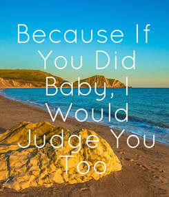 Poster: Because If  You Did  Baby, I  Would  Judge You  Too