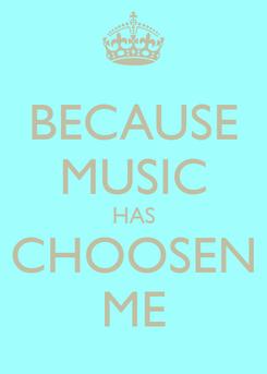 Poster: BECAUSE MUSIC HAS CHOOSEN ME