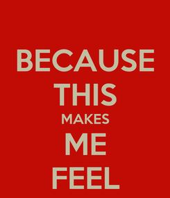 Poster: BECAUSE THIS MAKES ME FEEL