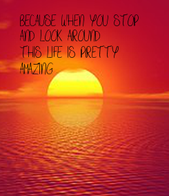 Poster: BECAUSE WHEN YOU STOP  AND LOOK AROUND THIS LIFE IS PRETTY AMAZING