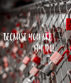 Poster: BECAUSE YOU ARE                      MY IDOL