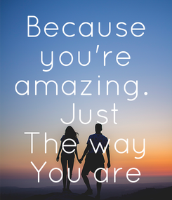 Poster: Because  you're  amazing.   Just The way You are
