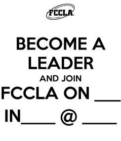 Poster: BECOME A LEADER AND JOIN FCCLA ON ___ IN____ @ ____