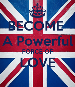 Poster: BECOME  A Powerful FORCE OF LOVE