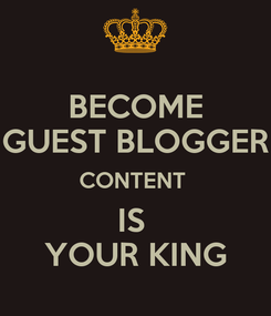 Poster: BECOME GUEST BLOGGER CONTENT  IS  YOUR KING