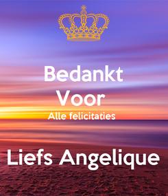 Poster: Bedankt Voor  Alle felicitaties   Liefs Angelique