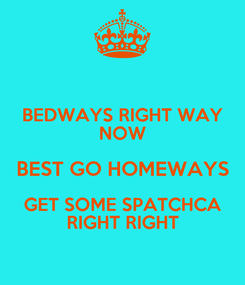 Poster: BEDWAYS RIGHT WAY NOW BEST GO HOMEWAYS GET SOME SPATCHCA RIGHT RIGHT