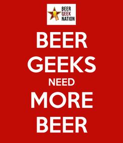 Poster: BEER GEEKS NEED MORE BEER
