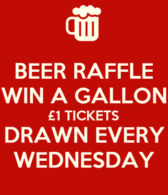 Poster: BEER RAFFLE WIN A GALLON £1 TICKETS DRAWN EVERY WEDNESDAY