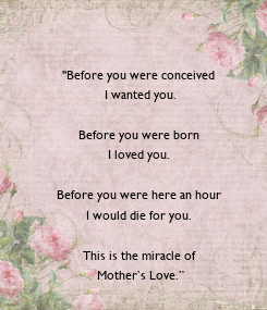 """Poster: """"Before you were conceived  I wanted you.  Before you were born  I loved you.   Before you were here an hour  I would die for you.   This is the miracle of  Mother's"""