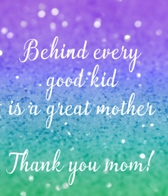Poster: Behind every good kid is a great mother  Thank you mom!