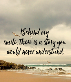 Poster: Behind my  smile, there is a story you  would never understand.