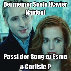 Poster: Bei meiner Seele (Xavier Naidoo) Passt der Song zu Esme & Carlisle ?