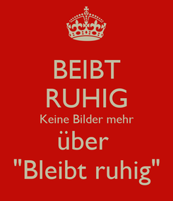 """Poster: BEIBT RUHIG Keine Bilder mehr über  """"Bleibt ruhig"""""""