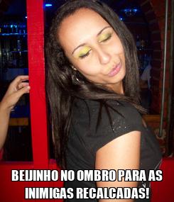 Poster:  BEIJINHO NO OMBRO PARA AS INIMIGAS RECALCADAS!