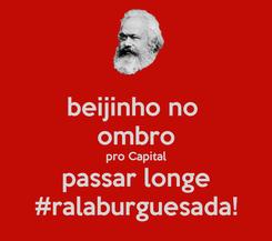 Poster: beijinho no  ombro pro Capital passar longe #ralaburguesada!
