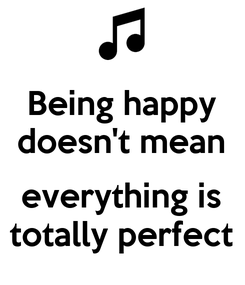 Poster: Being happy doesn't mean  everything is totally perfect