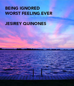 Poster: BEING IGNORED WORST FEELING EVER  JESIREY QUINONES