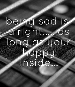 Poster: being sad is  alright..... as  long as your  happy  inside...