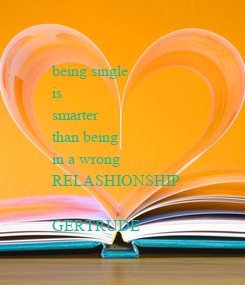 Poster: being single  is  smarter than being  in a wrong  RELASHIONSHIP.  GERTRUDE