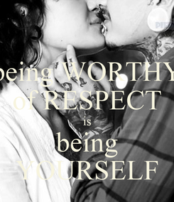 Poster: being WORTHY of RESPECT is being YOURSELF