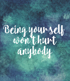 Poster: Being yourself  won't hurt  anybody