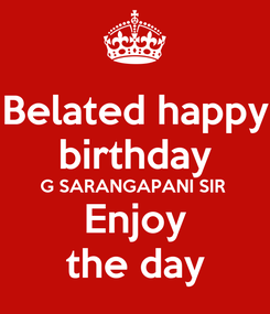 Poster: Belated happy birthday G SARANGAPANI SIR  Enjoy the day