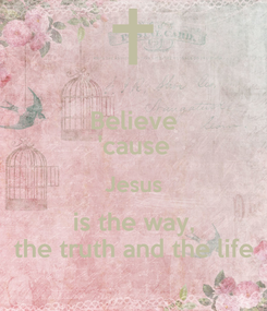 Poster: Believe 'cause Jesus is the way, the truth and the life