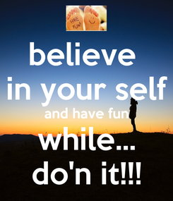 Poster: believe  in your self and have fun while... do'n it!!!