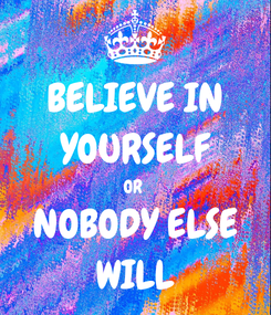 Poster: BELIEVE IN YOURSELF OR  NOBODY ELSE WILL