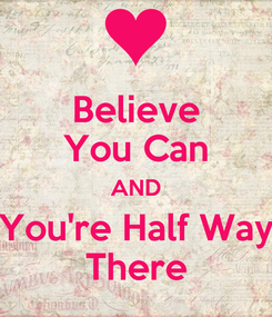 Poster: Believe You Can AND You're Half Way There