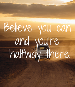 Poster: Believe you can and you're  halfway there.