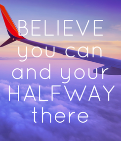 Poster: BELIEVE you can and your HALFWAY there