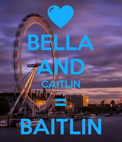 Poster: BELLA AND CAITLIN = BAITLIN