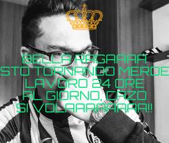 Poster: BELLA RAGAAAA STO TORNANDO MERDE LAVORO 24 ORE AL GIORNO, CAZO SI VOLAAAAAAAA!!