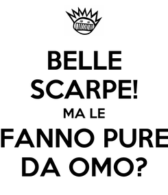 Poster: BELLE SCARPE! MA LE FANNO PURE DA OMO?
