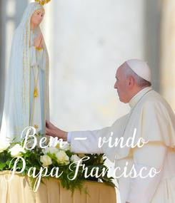 Poster:   Bem - vindo Papa Francisco