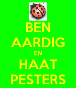 Poster: BEN AARDIG EN HAAT PESTERS