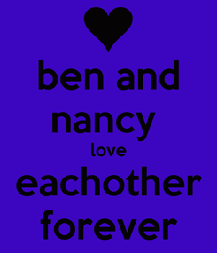 Poster: ben and nancy  love eachother forever