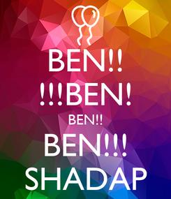 Poster: BEN!! !!!BEN! BEN!! BEN!!! SHADAP