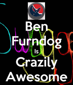 Poster: Ben Furndog Is Crazily Awesome