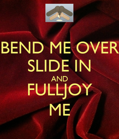 Poster: BEND ME OVER SLIDE IN AND FULLJOY ME