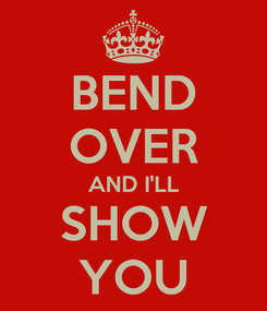 Poster: BEND OVER AND I'LL SHOW YOU