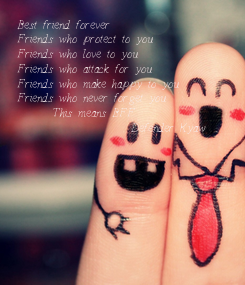 Poster: Best friend forever Friends who protect to you Friends who love to you Friends who attack for you Friends who make happy to you Friends who never forget you       This