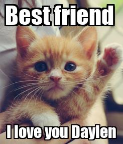 Poster: Best friend  I love you Daylen