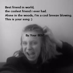Poster: Best friend in world, the coolest friend i ever had. Alone in the woods, I'm a cool breeze blowing. This is your song :)