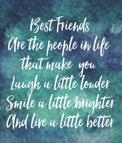 Poster: Best Friends Are the people in life  that make  you  Laugh a little louder Smile a little brighter And live a little better