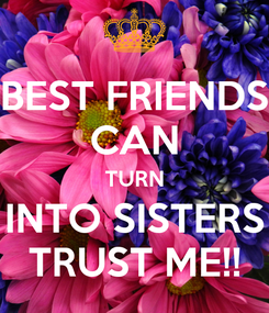 Poster: BEST FRIENDS CAN TURN INTO SISTERS TRUST ME!!